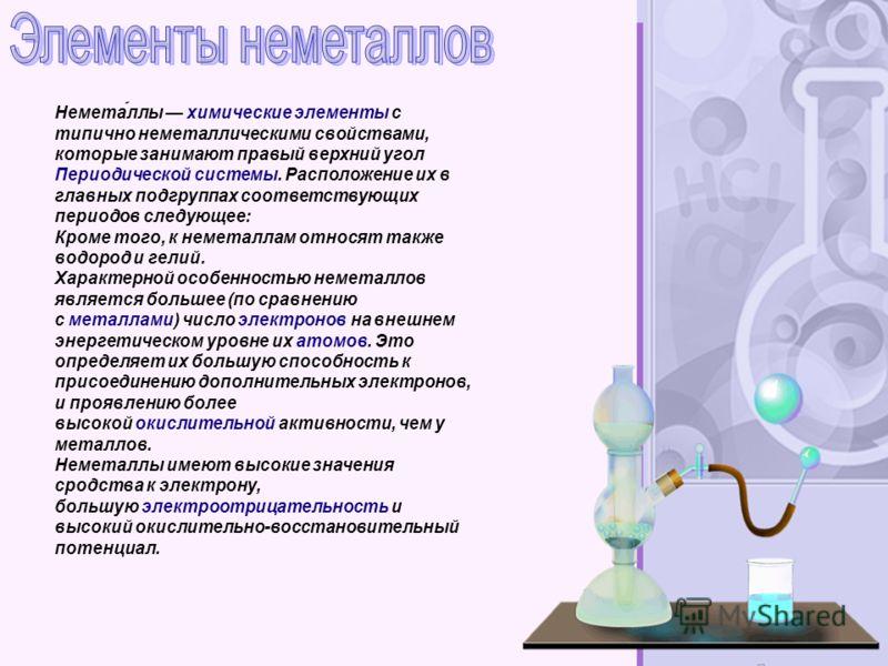 Немета́ллы химические элементы с типично неметаллическими свойствами, которые занимают правый верхний угол Периодической системы. Расположение их в главных подгруппах соответствующих периодов следующее: Кроме того, к неметаллам относят также водород