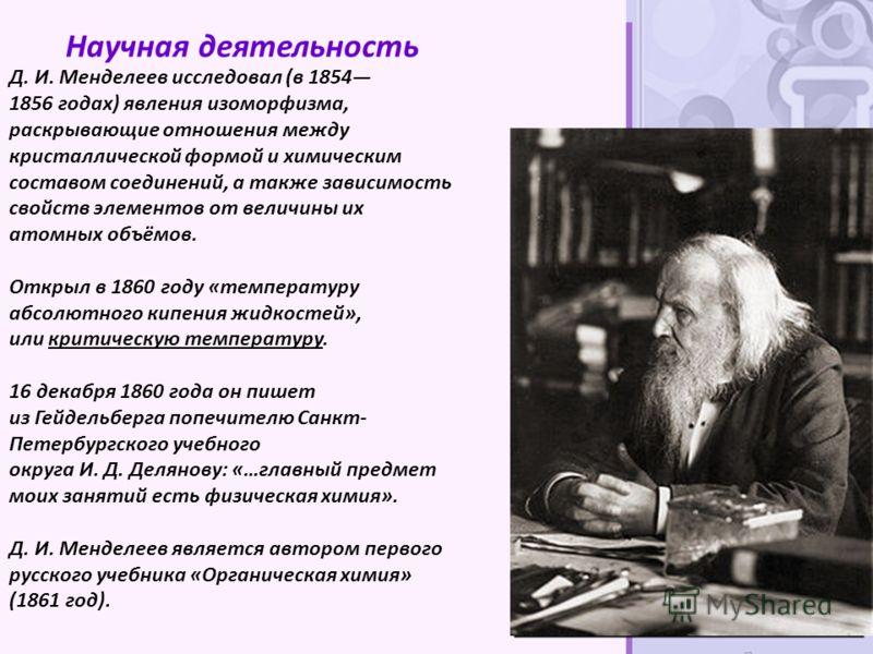Научная деятельность Д. И. Менделеев исследовал (в 1854 1856 годах) явления изоморфизма, раскрывающие отношения между кристаллической формой и химическим составом соединений, а также зависимость свойств элементов от величины их атомных объёмов. Откры
