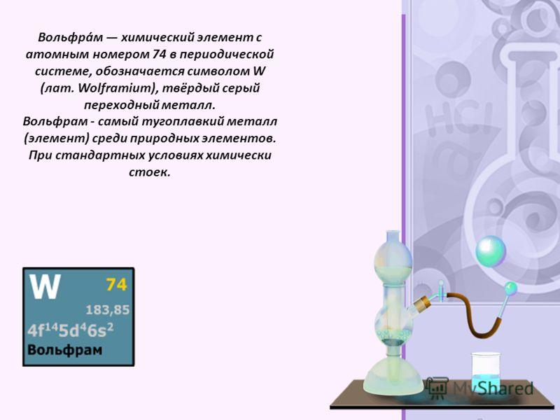 Вольфра́м химический элемент с атомным номером 74 в периодической системе, обозначается символом W (лат. Wolframium), твёрдый серый переходный металл. Вольфрам - самый тугоплавкий металл (элемент) среди природных элементов. При стандартных условиях х