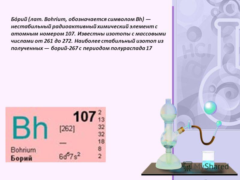 Бо́рий (лат. Bohrium, обозначается символом Bh) нестабильный радиоактивный химический элемент с атомным номером 107. Известны изотопы с массовыми числами от 261 до 272. Наиболее стабильный изотоп из полученных борий-267 с периодом полураспада 17