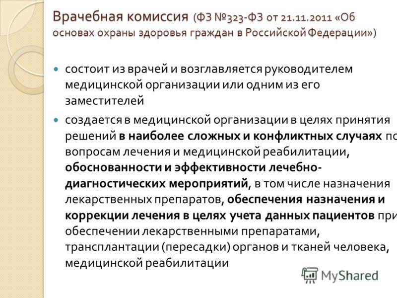 Врачебная комиссия ( ФЗ 323- ФЗ от 21.11.2011 « Об основах охраны здоровья граждан в Российской Федерации ») состоит из врачей и возглавляется руководителем медицинской организации или одним из его заместителей создается в медицинской организации в ц