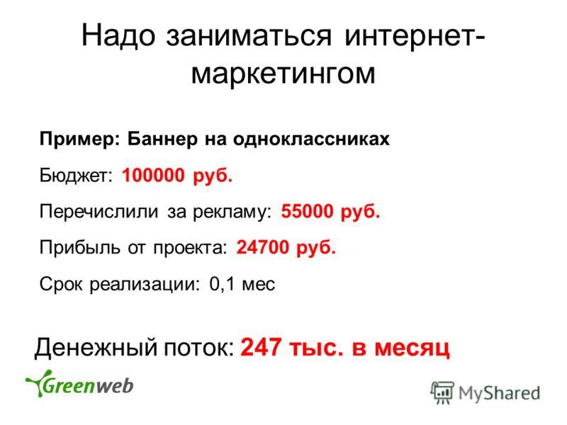 Надо заниматься интернет- маркетингом Пример: Баннер на одноклассниках Бюджет: 100000 руб. Перечислили за рекламу: 55000 руб. Прибыль от проекта: 24700 руб. Срок реализации: 0,1 мес Денежный поток: 247 тыс. в месяц