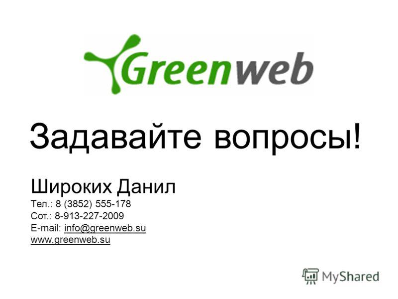 Задавайте вопросы! Широких Данил Тел.: 8 (3852) 555-178 Сот.: 8-913-227-2009 E-mail: info@greenweb.su www.greenweb.su