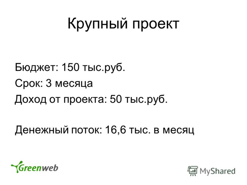 Крупный проект Бюджет: 150 тыс.руб. Срок: 3 месяца Доход от проекта: 50 тыс.руб. Денежный поток: 16,6 тыс. в месяц