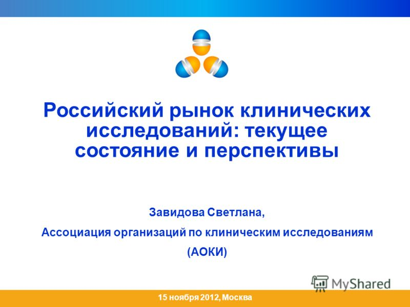 Российский рынок клинических исследований: текущее состояние и перспективы Завидова Светлана, Ассоциация организаций по клиническим исследованиям (АОКИ) 15 ноября 2012, Москва