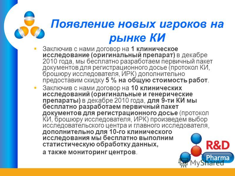 Появление новых игроков на рынке КИ Заключив с нами договор на 1 клиническое исследование (оригинальный препарат) в декабре 2010 года, мы бесплатно разработаем первичный пакет документов для регистрационного досье (протокол КИ, брошюру исследователя,