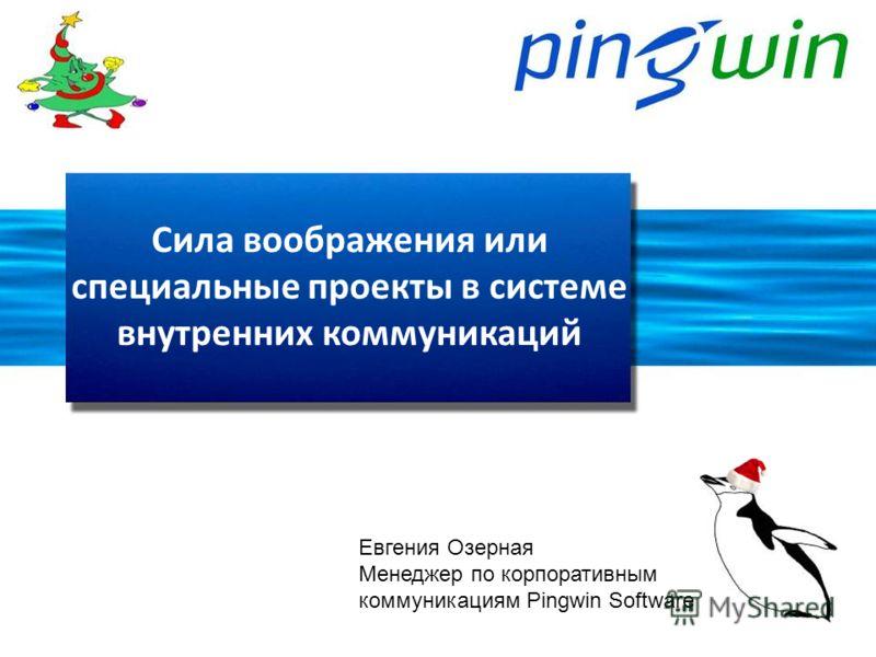 Сила воображения или специальные проекты в системе внутренних коммуникаций Евгения Озерная Менеджер по корпоративным коммуникациям Pingwin Software