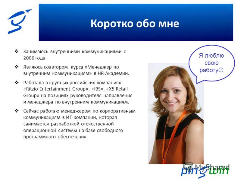 Коротко обо мне Занимаюсь внутренними коммуникациями с 2006 года. Являюсь соавтором курса «Менеджер по внутренним коммуникациям» в HR-Академии. Работала в крупных российских компаниях «Ritzio Entertainment Group», «IBS», «Х5 Retail Group» на позициях