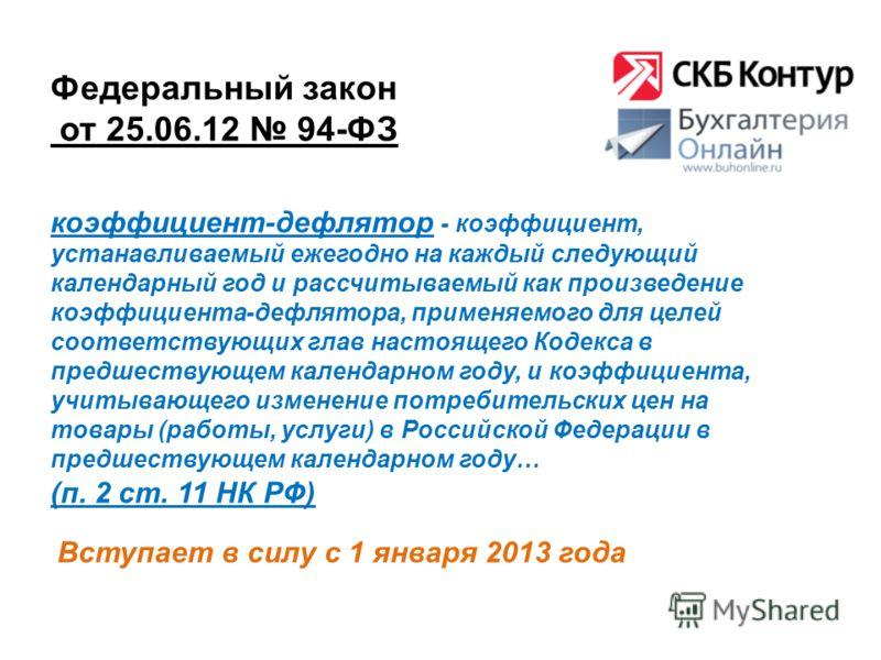 Федеральный закон от 25.06.12 94-ФЗ Вступает в силу с 1 января 2013 года коэффициент-дефлятор - коэффициент, устанавливаемый ежегодно на каждый следующий календарный год и рассчитываемый как произведение коэффициента-дефлятора, применяемого для целей