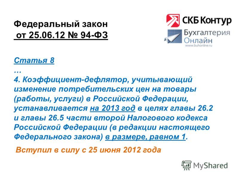 Федеральный закон от 25.06.12 94-ФЗ Вступил в силу с 25 июня 2012 года Статья 8 … 4. Коэффициент-дефлятор, учитывающий изменение потребительских цен на товары (работы, услуги) в Российской Федерации, устанавливается на 2013 год в целях главы 26.2 и г