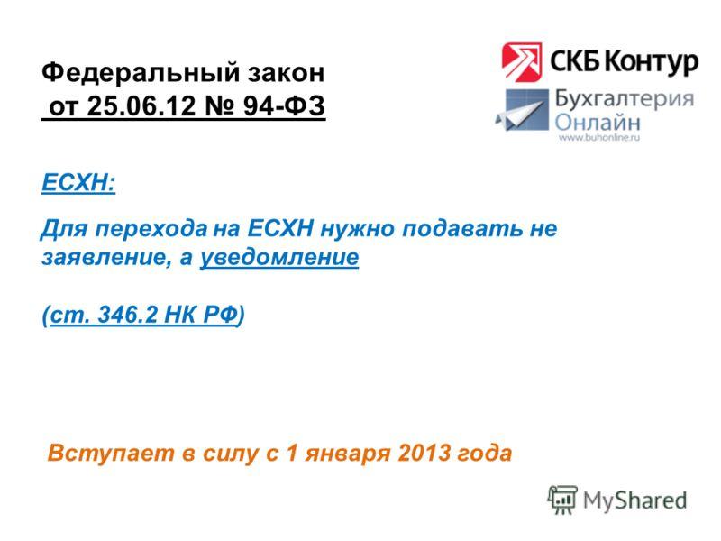 Федеральный закон от 25.06.12 94-ФЗ Вступает в силу с 1 января 2013 года ЕСХН: Для перехода на ЕСХН нужно подавать не заявление, а уведомление (ст. 346.2 НК РФ)