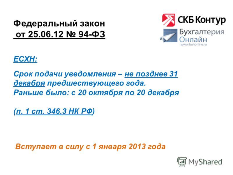Федеральный закон от 25.06.12 94-ФЗ Вступает в силу с 1 января 2013 года ЕСХН: Срок подачи уведомления – не позднее 31 декабря предшествующего года. Раньше было: с 20 октября по 20 декабря (п. 1 ст. 346.3 НК РФ)