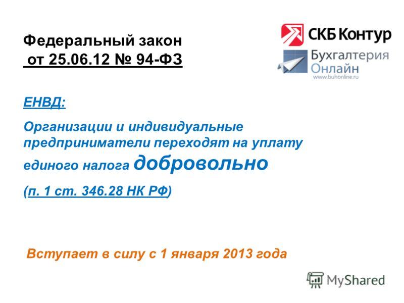 Федеральный закон от 25.06.12 94-ФЗ Вступает в силу с 1 января 2013 года ЕНВД: Организации и индивидуальные предприниматели переходят на уплату единого налога добровольно (п. 1 ст. 346.28 НК РФ)
