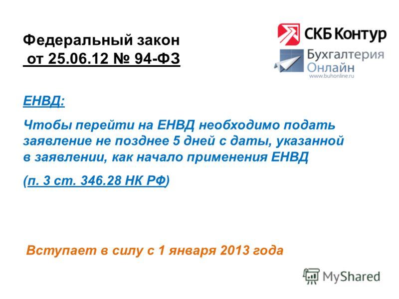 Федеральный закон от 25.06.12 94-ФЗ Вступает в силу с 1 января 2013 года ЕНВД: Чтобы перейти на ЕНВД необходимо подать заявление не позднее 5 дней с даты, указанной в заявлении, как начало применения ЕНВД (п. 3 ст. 346.28 НК РФ)