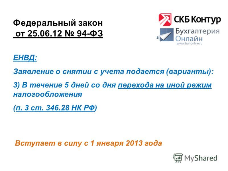 Федеральный закон от 25.06.12 94-ФЗ Вступает в силу с 1 января 2013 года ЕНВД: Заявление о снятии с учета подается (варианты): 3) В течение 5 дней со дня перехода на иной режим налогообложения (п. 3 ст. 346.28 НК РФ)