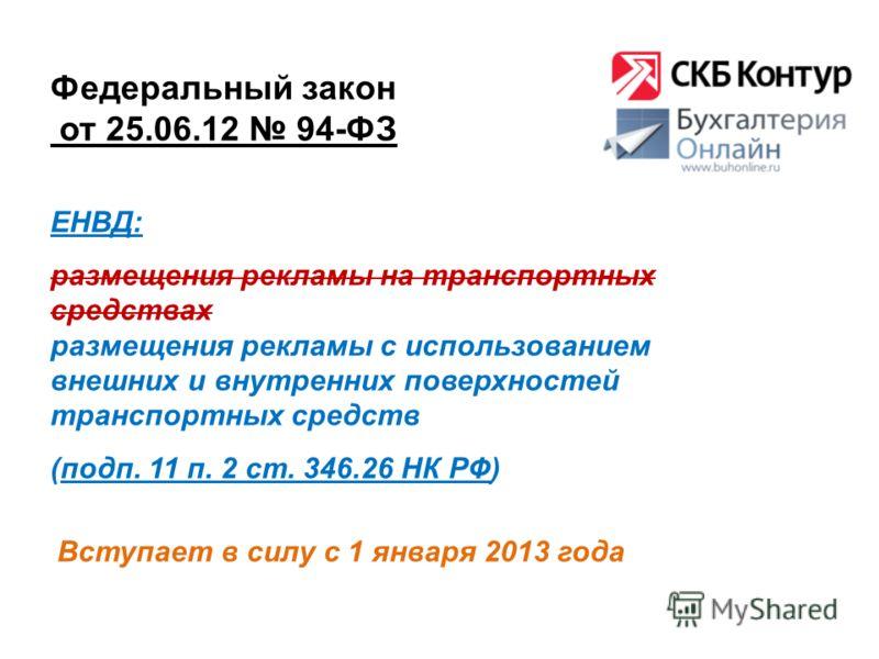 Федеральный закон от 25.06.12 94-ФЗ Вступает в силу с 1 января 2013 года ЕНВД: размещения рекламы на транспортных средствах размещения рекламы с использованием внешних и внутренних поверхностей транспортных средств (подп. 11 п. 2 ст. 346.26 НК РФ)