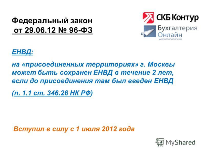 Федеральный закон от 29.06.12 96-ФЗ Вступил в силу с 1 июля 2012 года ЕНВД: на «присоединенных территориях» г. Москвы может быть сохранен ЕНВД в течение 2 лет, если до присоединения там был введен ЕНВД (п. 1.1 ст. 346.26 НК РФ)
