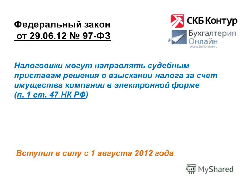 Федеральный закон от 29.06.12 97-ФЗ Вступил в силу с 1 августа 2012 года Налоговики могут направлять судебным приставам решения о взыскании налога за счет имущества компании в электронной форме (п. 1 ст. 47 НК РФ)