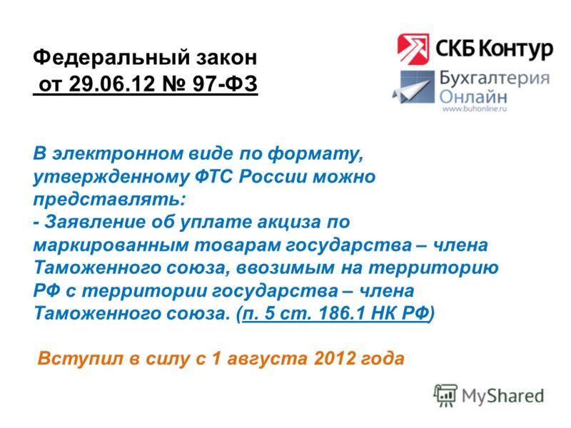 Федеральный закон от 29.06.12 97-ФЗ Вступил в силу с 1 августа 2012 года В электронном виде по формату, утвержденному ФТС России можно представлять: - Заявление об уплате акциза по маркированным товарам государства – члена Таможенного союза, ввозимым