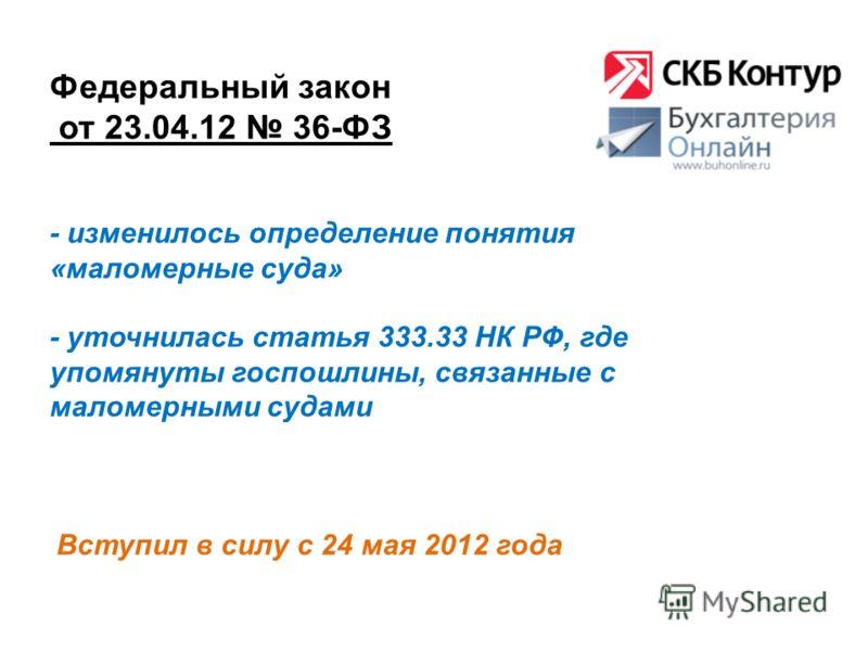 Федеральный закон от 23.04.12 36-ФЗ Вступил в силу с 24 мая 2012 года - изменилось определение понятия «маломерные суда» - уточнилась статья 333.33 НК РФ, где упомянуты госпошлины, связанные с маломерными судами