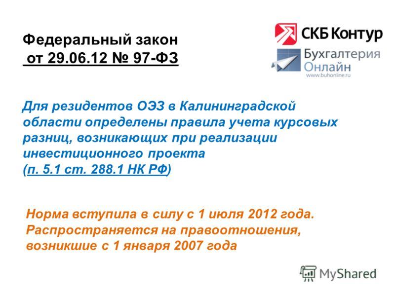 Федеральный закон от 29.06.12 97-ФЗ Норма вступила в силу с 1 июля 2012 года. Распространяется на правоотношения, возникшие с 1 января 2007 года Для резидентов ОЭЗ в Калининградской области определены правила учета курсовых разниц, возникающих при ре