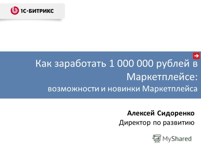 Как заработать 1 000 000 рублей в Маркетплейсе: возможности и новинки Маркетплейса Алексей Сидоренко Директор по развитию