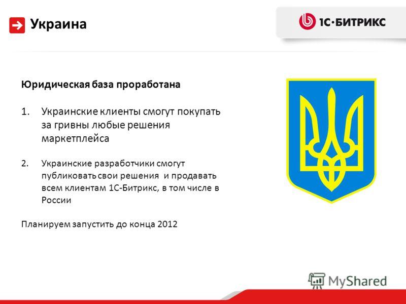 Украина Юридическая база проработана 1.Украинские клиенты смогут покупать за гривны любые решения маркетплейса 2.Украинские разработчики смогут публиковать свои решения и продавать всем клиентам 1С-Битрикс, в том числе в России Планируем запустить до