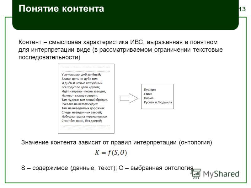 13 Понятие контента Контент – смысловая характеристика ИВС, выраженная в понятном для интерпретации виде (в рассматриваемом ограничении текстовые последовательности) S – содержимое (данные, текст); O – выбранная онтология Значение контента зависит от