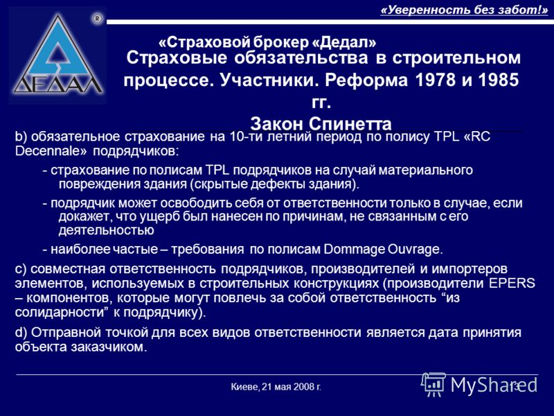 «Уверенность без забот!» «Страховой брокер «Дедал» Киеве, 21 мая 2008 г.13 Страховые обязательства в строительном процессе. Участники. Реформа 1978 и 1985 гг. Закон Спинетта b) обязательное страхование на 10-ти летний период по полису TPL «RC Decenna