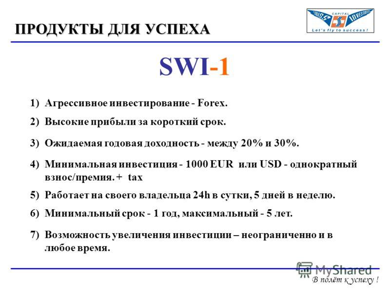 ПРОДУКТЫ ДЛЯ УСПЕХА SWI-1 1)Агрессивное инвестирование - Forex. 2)Высокие прибыли за короткий срок. 3)Ожидаемая годовая доходность - между 20% и 30%. 4)Минимальная инвестиция - 1000 EUR или USD - однократный взнос/премия. + tax 5)Работает на своего в