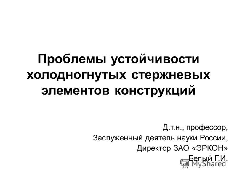 Проблемы устойчивости холодногнутых стержневых элементов конструкций Д.т.н., профессор, Заслуженный деятель науки России, Директор ЗАО «ЭРКОН» Белый Г.И.