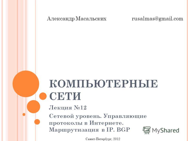 КОМПЬЮТЕРНЫЕ СЕТИ Лекция 12 Сетевой уровень. Управляющие протоколы в Интернете. Маршрутизация в IP. BGP Санкт-Петербург, 2012 Александр Масальских rusalmas@gmail.com