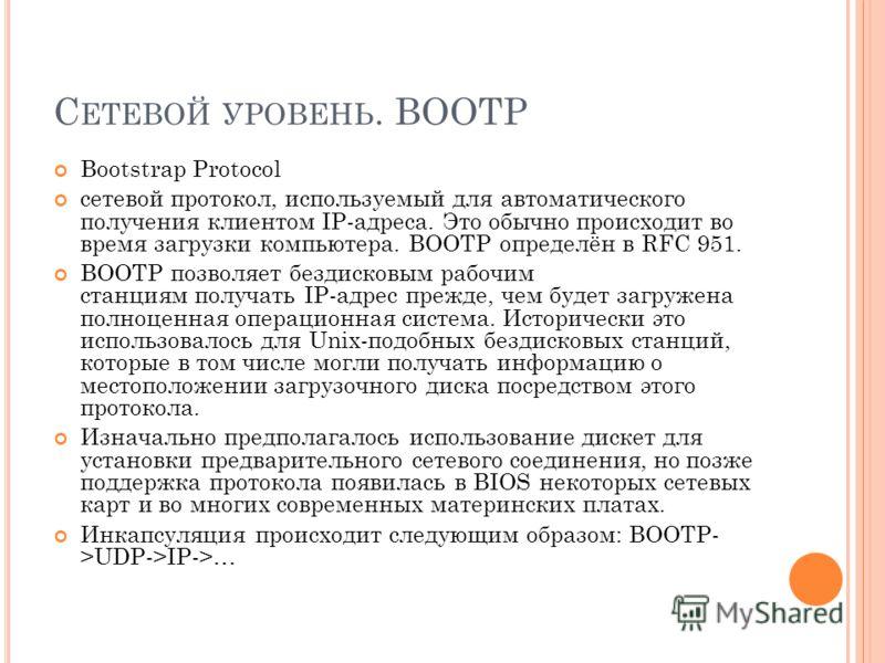С ЕТЕВОЙ УРОВЕНЬ. BOOTP Bootstrap Protocol сетевой протокол, используемый для автоматического получения клиентом IP-адреса. Это обычно происходит во время загрузки компьютера. BOOTP определён в RFC 951. BOOTP позволяет бездисковым рабочим станциям по