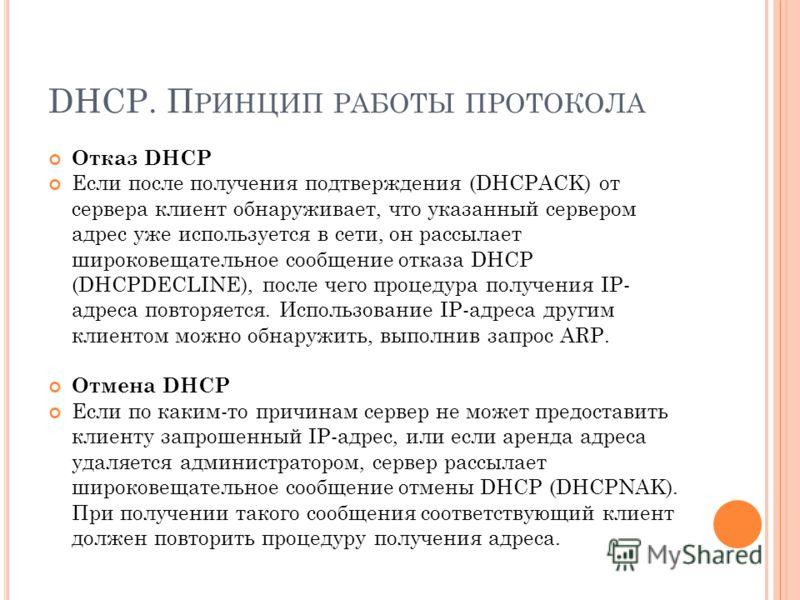 DHCP. П РИНЦИП РАБОТЫ ПРОТОКОЛА Отказ DHCP Если после получения подтверждения (DHCPACK) от сервера клиент обнаруживает, что указанный сервером адрес уже используется в сети, он рассылает широковещательное сообщение отказа DHCP (DHCPDECLINE), после че