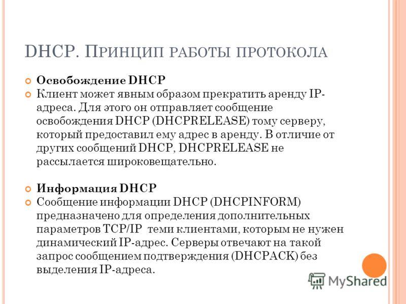 DHCP. П РИНЦИП РАБОТЫ ПРОТОКОЛА Освобождение DHCP Клиент может явным образом прекратить аренду IP- адреса. Для этого он отправляет сообщение освобождения DHCP (DHCPRELEASE) тому серверу, который предоставил ему адрес в аренду. В отличие от других соо