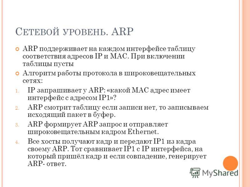 С ЕТЕВОЙ УРОВЕНЬ. ARP ARP поддерживает на каждом интерфейсе таблицу соответствия адресов IP и MAC. При включении таблицы пусты Алгоритм работы протокола в широковещательных сетях: 1. IP запрашивает у ARP: «какой MAC адрес имеет интерфейс с адресом IP