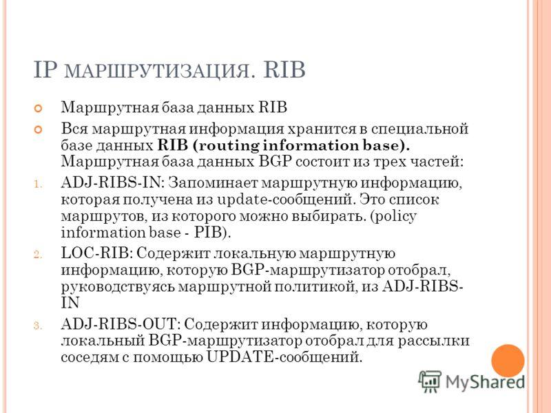 IP МАРШРУТИЗАЦИЯ. RIB Маршрутная база данных RIB Вся маршрутная информация хранится в специальной базе данных RIB (routing information base). Маршрутная база данных BGP состоит из трех частей: 1. ADJ-RIBS-IN: Запоминает маршрутную информацию, которая