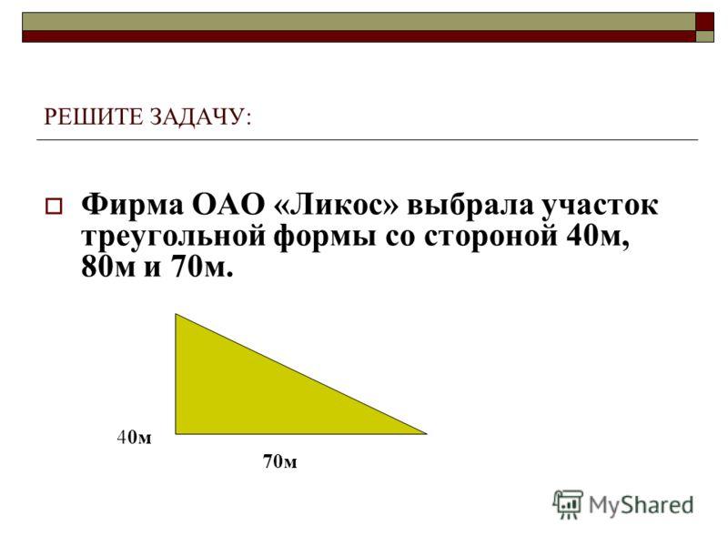РЕШИТЕ ЗАДАЧУ: Фирма ОАО «Ликос» выбрала участок треугольной формы со стороной 40м, 80м и 70м. 80м 40м 70м