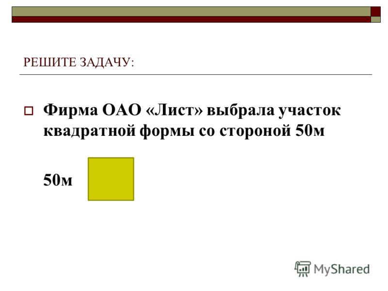 РЕШИТЕ ЗАДАЧУ: Фирма ОАО «Лист» выбрала участок квадратной формы со стороной 50м 50м