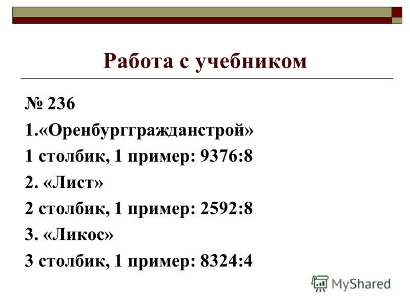 Работа с учебником 236 1.«Оренбурггражданстрой» 1 столбик, 1 пример: 9376:8 2. «Лист» 2 столбик, 1 пример: 2592:8 3. «Ликос» 3 столбик, 1 пример: 8324:4