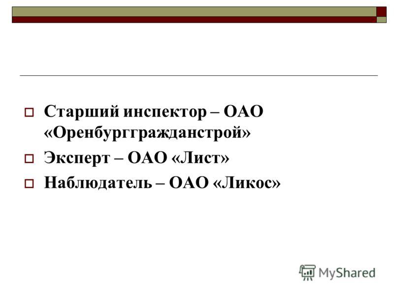 Старший инспектор – ОАО «Оренбурггражданстрой» Эксперт – ОАО «Лист» Наблюдатель – ОАО «Ликос»