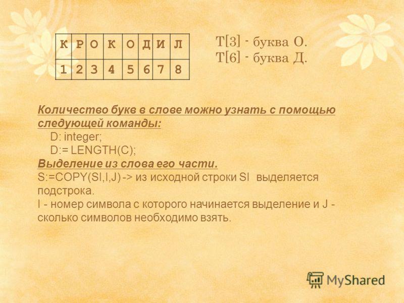 КРОКОДИЛ 12345678 T[3] - буква О. T[6] - буква Д. Количество букв в слове можно узнать с помощью следующей команды: D: integer; D:= LENGTH(C); Выделение из слова его части. S:=COPY(SI,I,J) -> из исходной строки SI выделяется подстрока. I - номер симв