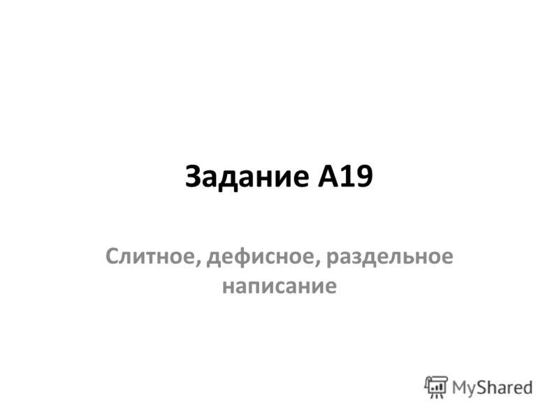 Задание А19 Слитное, дефисное, раздельное написание