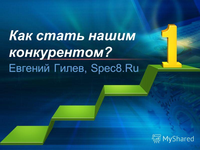 Как стать нашим конкурентом? Евгений Гилев, Spec8.Ru