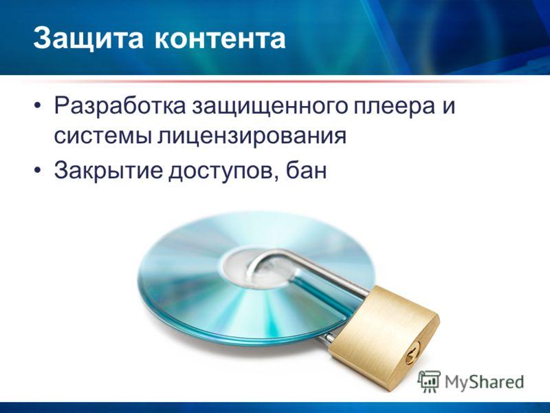 Защита контента Разработка защищенного плеера и системы лицензирования Закрытие доступов, бан