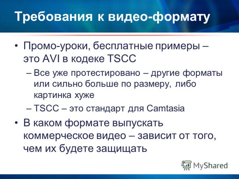 Требования к видео-формату Промо-уроки, бесплатные примеры – это AVI в кодеке TSCC –Все уже протестировано – другие форматы или сильно больше по размеру, либо картинка хуже –TSCC – это стандарт для Camtasia В каком формате выпускать коммерческое виде