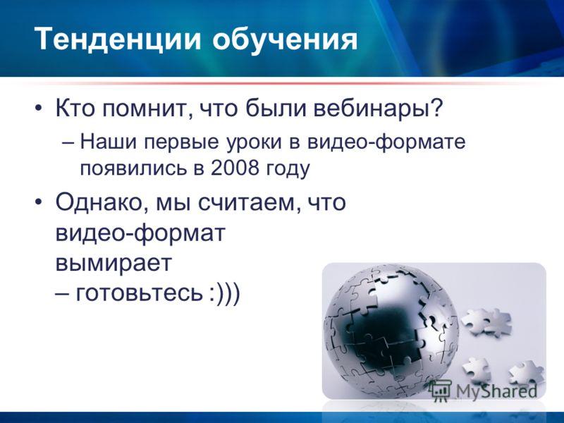 Тенденции обучения Кто помнит, что были вебинары? –Наши первые уроки в видео-формате появились в 2008 году Однако, мы считаем, что видео-формат вымирает – готовьтесь :)))