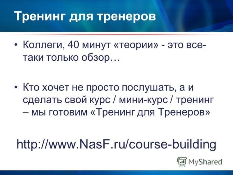 Тренинг для тренеров Коллеги, 40 минут «теории» - это все- таки только обзор… Кто хочет не просто послушать, а и сделать свой курс / мини-курс / тренинг – мы готовим «Тренинг для Тренеров» http://www.NasF.ru/course-building