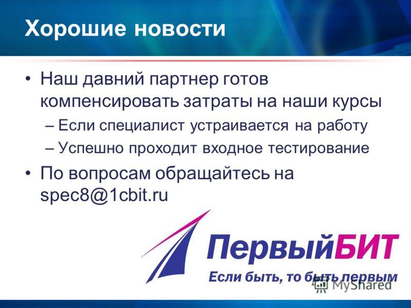 Хорошие новости Наш давний партнер готов компенсировать затраты на наши курсы –Если специалист устраивается на работу –Успешно проходит входное тестирование По вопросам обращайтесь на spec8@1cbit.ru