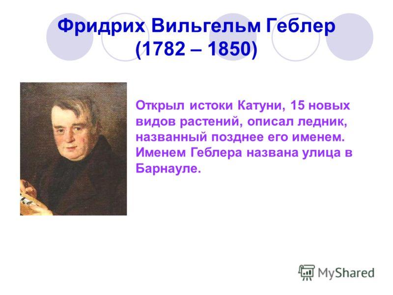Фридрих Вильгельм Геблер (1782 – 1850) Открыл истоки Катуни, 15 новых видов растений, описал ледник, названный позднее его именем. Именем Геблера названа улица в Барнауле.